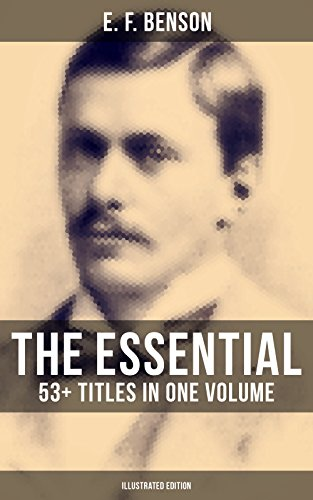 The Essential E. F. Benson: 53+ Titles in One Volume (Illustrated Edition): Dodo Trilogy, Queen Lucia, Miss Mapp, David Blaize, The Room in The Tower, ... The Angel of Pain, - Ford London Tom In