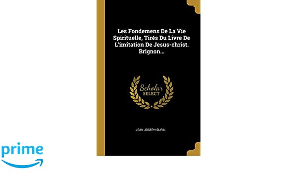 Les Fondemens De La Vie Spirituelle Tires Du Livre De L