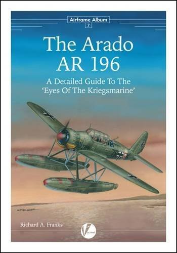 The Arado Ar 196: A Detailed Guide to the Eyes of the Kriegsmarine (Airframe Album) by Richard A. Franks (2015-08-31)