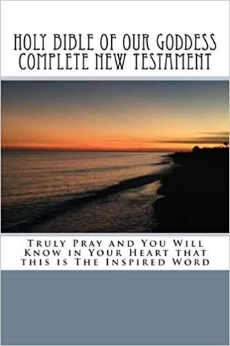 Holy Bible of Our Goddess Complete New Testament: Truly Pray