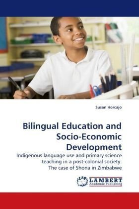 Bilingual Education and Socio-Economic Development: Indigenous language use and primary science teaching in a post-colonial society: The case of Shona in Zimbabwe by Susan Horcajo