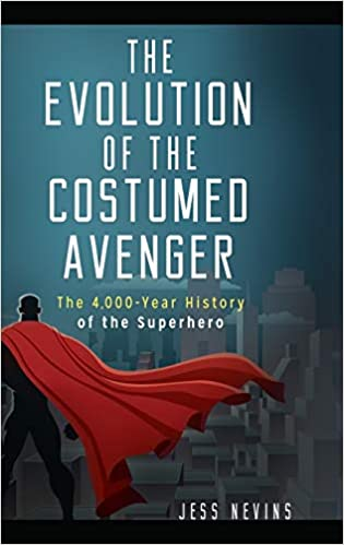 The Evolution of the Costumed Avenger: The 4,000-Year History of the Superhero