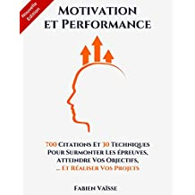 Motivation et performance: 700 citations et 30 techniques pour surmonter les épreuves, atteindre vos objectifs, et réaliser vos projets (Développement personnel t. 1) (French Edition)