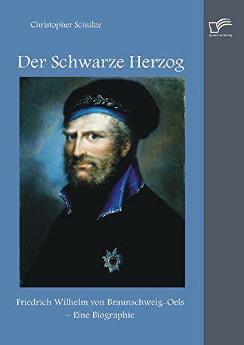 Read Online Der Schwarze Herzog: Friedrich Wilhelm Von Braunschweig-Oels - Eine Biographie (German Edition) PDF