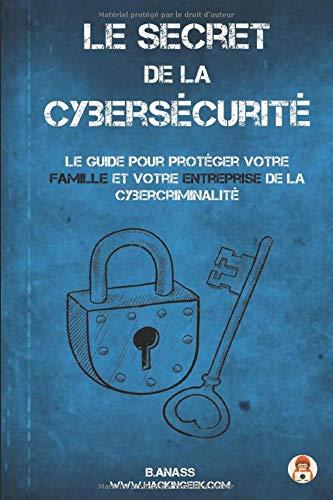 Le secret  De La  Cybersécurité: Le guide pour protéger votre famille et votre entreprise de la cybercriminalité par B. Anass