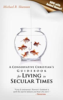 A Conservative Christian's Guidebook for  Living in Secular Times: (Now With Added Humor!) by [Shannon, Michael R]