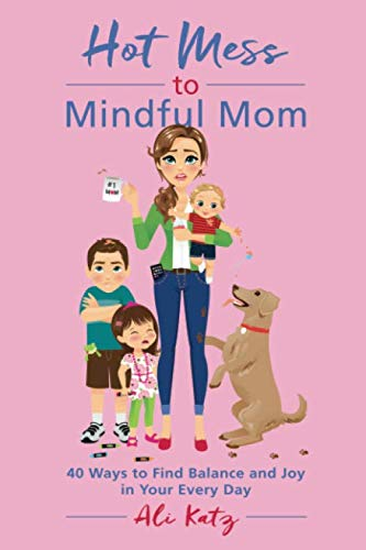 Hot Mess to Mindful Mom: 40 Ways to Find Balance and Joy in Your Every Day (Best Way To Be Happy Everyday)