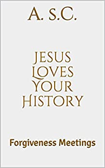 Jesus Loves Your History: Forgiveness Meetings (English Edition) de [s.C., A.]