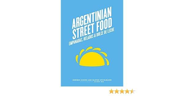Argentinian Street Food: Empanadas, Helados & Dulce de Leche: Empanadas, Helados & Dulce de Leche - Kindle edition by Enrique Zanoni, Gaston Stivelmaher.