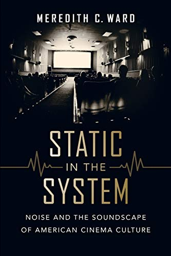 Static in the System: Noise and the Soundscape of American Cinema Culture (California Studies in Music, Sound, and Media) ()