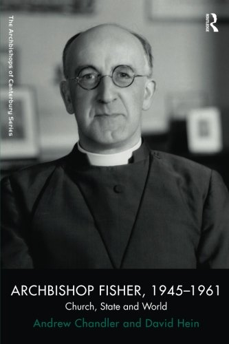 Archbishop Fisher, 1945–1961: Church, State and World (The Archbishops of Canterbury Series)