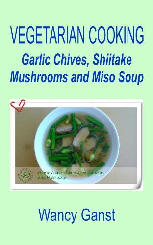 Vegetarian Cooking: Garlic Chives, Shiitake Mushrooms and Miso Soup (Vegetarian Cooking - Soups Book 31) by Wancy Ganst