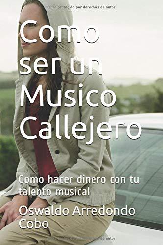 Como ser un Musico Callejero Como hacer dinero con tu talento musical  [Arredondo Cobo, Sr Oswaldo] (Tapa Blanda)