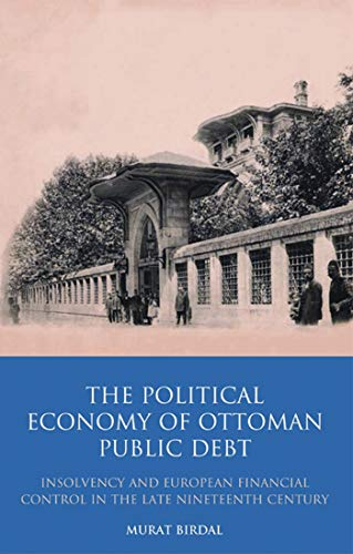 The Political Economy of Ottoman Public Debt: Insolvency and European Financial Control in the Late Nineteenth Century (