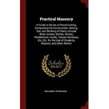 Practical Masonry: A Guide to the Art of Stone Cutting, Comprising the Construction, Setting-Out, and Working of Stairs, Circular Work, Arches, Niches, Domes, Pendentives, Vaults, Tracery Windows, Etc., Etc. for the Use of Students, Masons, and Other Workm