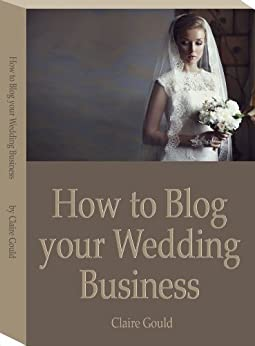 How to blog your wedding business by [Gould, Claire]