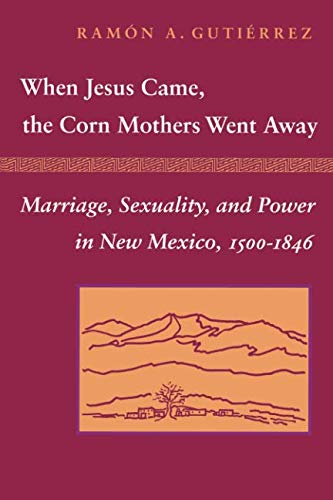 When Jesus Came, the Corn Mothers Went Away: Marriage, Sexuality, and Power in New Mexico, -