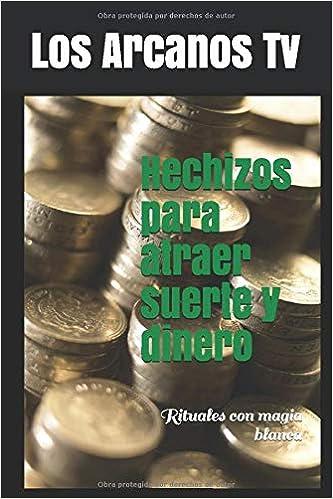 Hechizos Para Atraer Suerte Y Dinero Rituales Con Magia Blanca Spanish Edition Tv Los Arcanos 9798714154881 Amazon Com Books