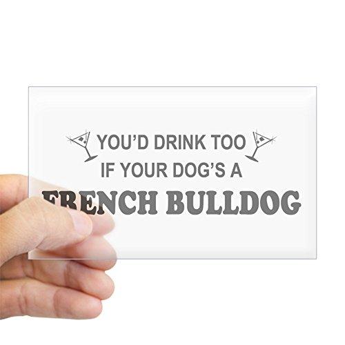 CafePress You'd Drink Too French Bulldog Sticker (Rectangula Rectangle Bumper Sticker Car Decal