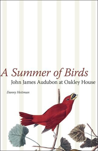 A Summer of Birds: John James Audubon at Oakley House (The Hill Collection: Holdings of the LSU Libraries) by Danny Heitman - Summer Sale Oakley