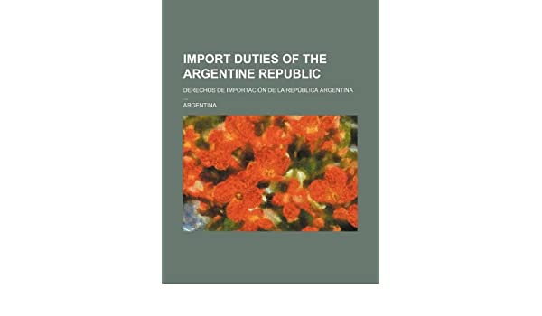 Import duties of the Argentine Republic; Derechos de importación de la República Argentina ...: Argentina: 9781130275322: Amazon.com: Books