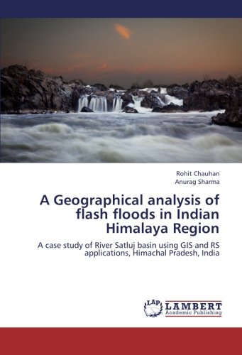 A Geographical analysis of flash floods in Indian Himalaya Region: A case study of River Satluj basin using GIS and RS applications, Himachal Pradesh, India