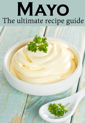 Mayo: The Ultimate Recipe Guide with Over 30 Delicious Recipes by [Caples, Danielle, Books, Encore]