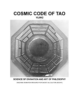 COSMIC CODE OF TAO (YIJING): Science of Divination and Art of Philosophy (DAOZHAN: Divination Resource for Daoist Calculation Book 6)