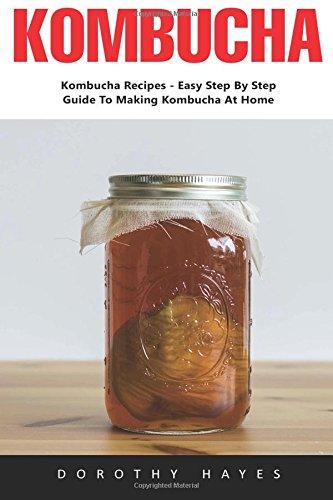 Kombucha: Kombucha Recipes - Easy Step By Step Guide To Making Kombucha At Home (Kombucha, Kombucha Drinks, Kombucha
