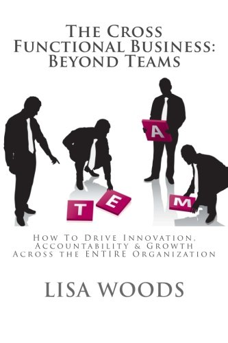 The Cross Functional Business: Beyond Teams: How to Drive Innovation, Accountability & Growth Across the ENTIRE Organization