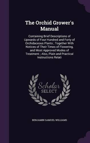 Download The Orchid Grower's Manual: Containing Brief Descriptions of Upwards of Four Hundred and Forty of Orchidaceous Plants; Together with Notices of Their ... Also, Plain and Practical Instructions Relati PDF