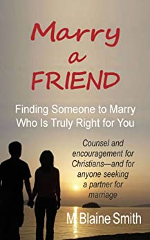 Marry a Friend: Finding Someone to Marry Who Is Truly Right for You by [Smith, M. Blaine]