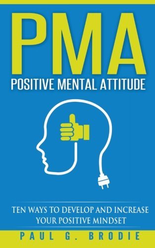 PMA Positive Mental Attitude: Ten Ways to Develop and Increase Your Positive Mindset (Paul G. Brodie Seminar Series Book 5) (Volume 1)