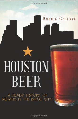 Houston Beer:: A Heady History of Brewing in the Bayou City (American Palate) by Ronnie Crocker