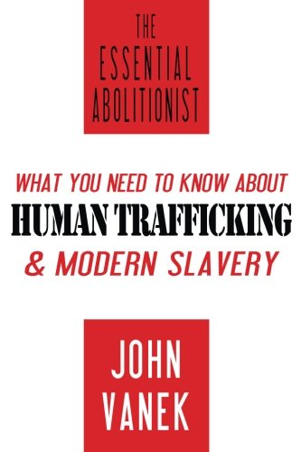 The Essential Abolitionist: What You Need to Know About Human Trafficking & Modern Slavery