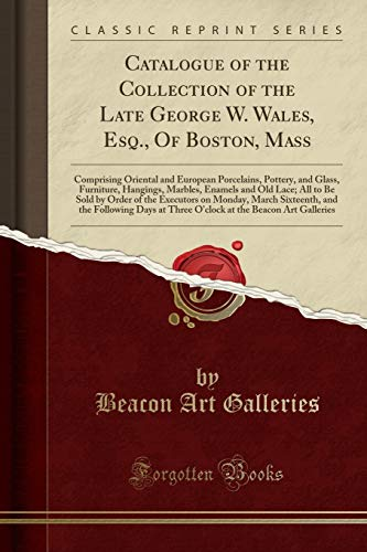 Catalogue of the Collection of the Late George W. Wales, Esq., Of Boston, Mass: Comprising Oriental and European Porcelains, Pottery, and Glass, ... by Order of the Executors on Monday, March