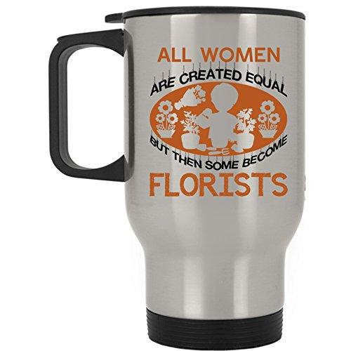 Some Become Florists Travel Mug, All Women Are Created Equal Mug (Travel Mug - Silver)