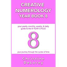 CREATIVE NUMEROLOGY YEAR BOOK 8: your yearly, monthly, weekly, & daily guide to the 8 YEAR CYCLE