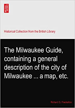 Book The Milwaukee Guide, containing a general description of the city of Milwaukee ... a map, etc.