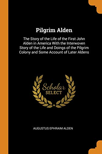Pilgrim Alden: The Story of the Life of the First John Alden in America with the Interwoven Story of the Life and Doings of the Pilgrim Colony and Some Account of Later Aldens