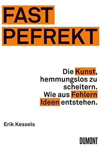 Fast Pefrekt: Die Kunst, hemmungslos zu scheitern. Wie aus Fehlern Ideen entstehen.