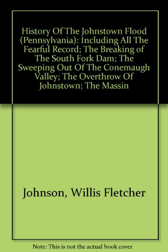 History Of The Johnstown Flood (Pennsylvania): Including All The Fearful Record; The Breaking of The South Fork Dam; The Sweeping Out Of The Conemaugh ... For Survivors And The Dead; -