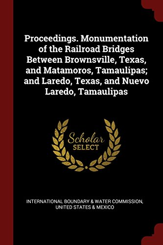 Proceedings. Monumentation of the Railroad Bridges Between Brownsville, Texas, and Matamoros, Tamaulipas; and Laredo, Texas, and Nuevo Laredo, - Water Laredo