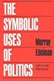 The Symbolic Uses of Politics : With a New Afterward, Edelman, Murray, 025201202X
