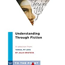 Understanding Through Fiction: A Selection from Teresa, My Love: An Imagined Life of the Saint of Avila