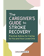 The Caregiver's Guide to Stroke Recovery: Practical Advice for Caring for You and Your Loved One