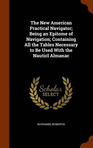 Read Online The New American Practical Navigator; Being an Epitome of Navigation; Containing All the Tables Necessary to Be Used With the Nauticl Almanac ebook