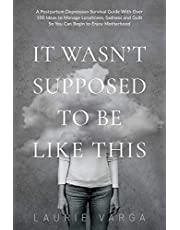 It Wasn't Supposed to be Like This: A Postpartum Depression Survival Guide With Over 100 Ideas to Manage Loneliness, Sadness and Guilt So You Can Begin to Enjoy Motherhood