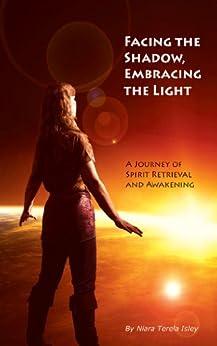 Facing the Shadow, Embracing the Light:  A Journey of Spirit Retrieval and Awakening by [Isley, Niara Terela]