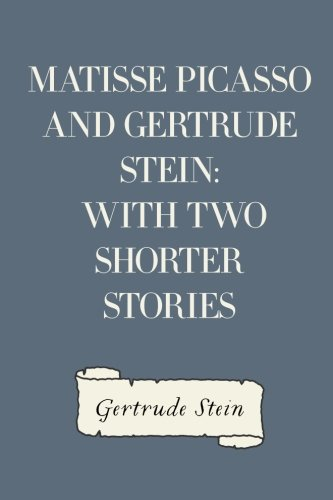 Matisse Picasso and Gertrude Stein: With Two Shorter Stories